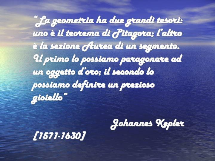 """""""La geometria ha due grandi tesori: uno è il teorema di Pitagora; l'altro è la sezione Aurea di un segmento. Il primo lo possiamo paragonare ad un oggetto d'oro; il secondo lo possiamo definire un prezioso gioiello"""""""