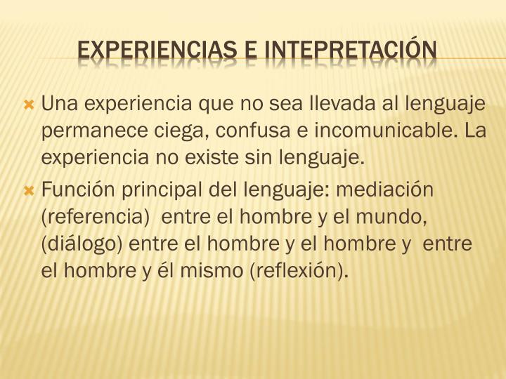 Una experiencia que no sea llevada al lenguaje permanece ciega, confusa e incomunicable. La experiencia no existe sin lenguaje.