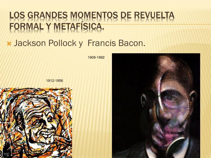 Jackson Pollock y  Francis Bacon.
