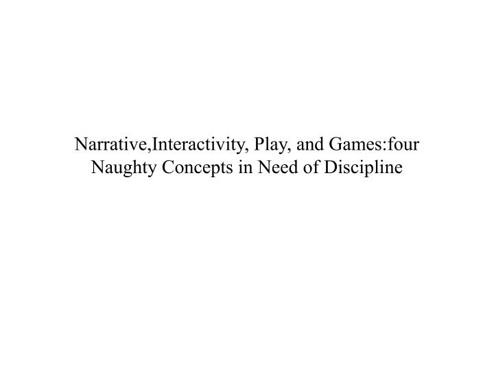 Narrative,Interactivity, Play, and Games:four Naughty Concepts in Need of Discipline