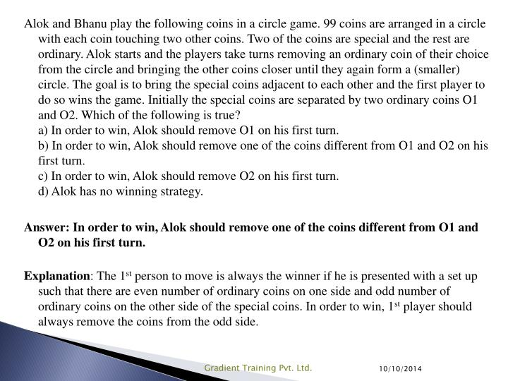 Alok and Bhanu play the following coins in a circle game. 99 coins are arranged in a circle with each coin touching two other coins. Two of the coins are special and the rest are ordinary. Alok starts and the players take turns removing an ordinary coin of their choice from the circle and bringing the other coins closer until they again form a (smaller) circle. The goal is to bring the special coins adjacent to each other and the first player to do so wins the game. Initially the special coins are separated by two ordinary coins O1 and O2. Which of the following is true?