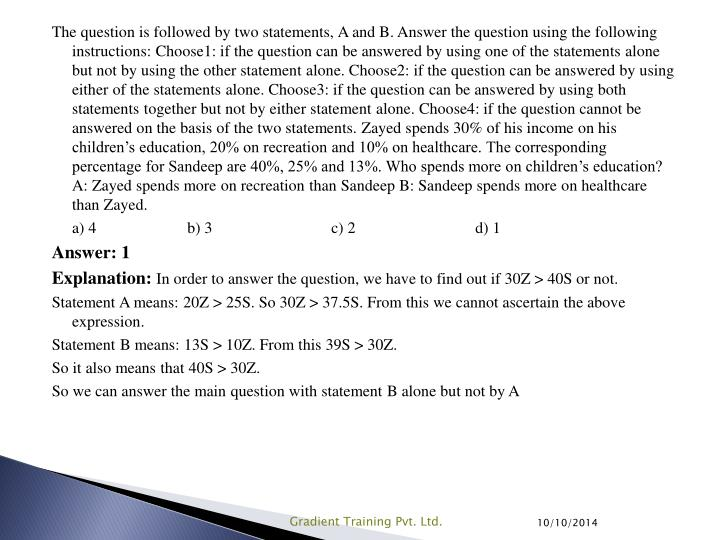 The question is followed by two statements, A and B. Answer the question using the following instructions: Choose1: if the question can be answered by using one of the statements alone but not by using the other statement alone. Choose2: if the question can be answered by using either of the statements alone. Choose3: if the question can be answered by using both statements together but not by either statement alone. Choose4: if the question cannot be answered on the basis of the two statements. Zayed spends 30% of his income on his children's education, 20% on recreation and 10% on healthcare. The corresponding percentage for Sandeep are 40%, 25% and 13%. Who spends more on children's education? A: Zayed spends more on recreation than Sandeep B: Sandeep spends more on healthcare than Zayed.