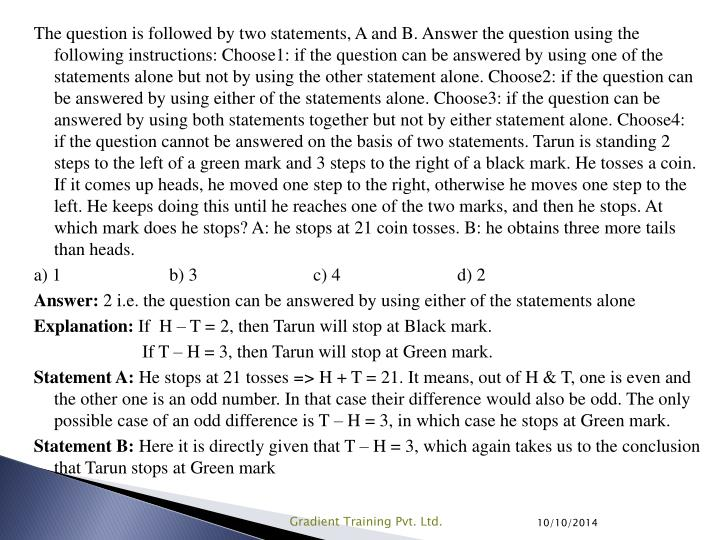 The question is followed by two statements, A and B. Answer the question using the following instructions: Choose1: if the question can be answered by using one of the statements alone but not by using the other statement alone. Choose2: if the question can be answered by using either of the statements alone. Choose3: if the question can be answered by using both statements together but not by either statement alone. Choose4: if the question cannot be answered on the basis of two statements. Tarun is standing 2 steps to the left of a green mark and 3 steps to the right of a black mark. He tosses a coin. If it comes up heads, he moved one step to the right, otherwise he moves one step to the left. He keeps doing this until he reaches one of the two marks, and then he stops. At which mark does he stops? A: he stops at 21 coin tosses. B: he obtains three more tails than heads.