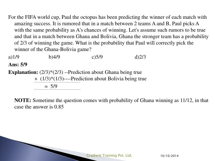For the FIFA world cup, Paul the octopus has been predicting the winner of each match with amazing success. It is rumored that in a match between 2 teams A and B, Paul picks A with the same probability as A's chances of winning. Let's assume such rumors to be true and that in a match between Ghana and Bolivia, Ghana the stronger team has a probability of 2/3 of winning the game. What is the probability that Paul will correctly pick the winner of the Ghana-Bolivia game?