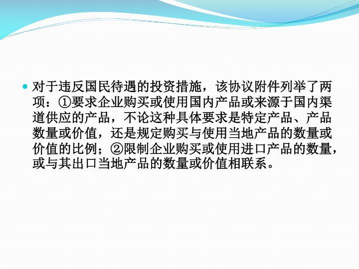对于违反国民待遇的投资措施,该协议附件列举了两项:①要求企业购买或使用国内产品或来源于国内渠道供应的产品,不论这种具体要求是特定产品、产品数量或价值,还是规定购买与使用当地产品的数量或价值的比例;②限制企业购买或使用进口产品的数量,或与其出口当地产品的数量或价值相联系。