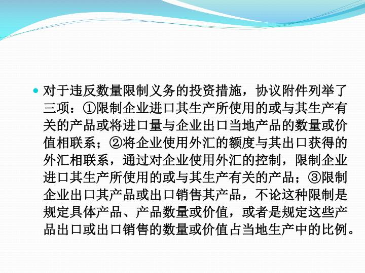 对于违反数量限制义务的投资措施,协议附件列举了三项:①限制企业进口其生产所使用的或与其生产有关的产品或将进口量与企业出口当地产品的数量或价值相联系;②将企业使用外汇的额度与其出口获得的外汇相联系,通过对企业使用外汇的控制,限制企业进口其生产所使用的或与其生产有关的产品;③限制企业出口其产品或出口销售其产品,不论这种限制是规定具体产品、产品数量或价值,或者是规定这些产品出口或出口销售的数量或价值占当地生产中的比例。