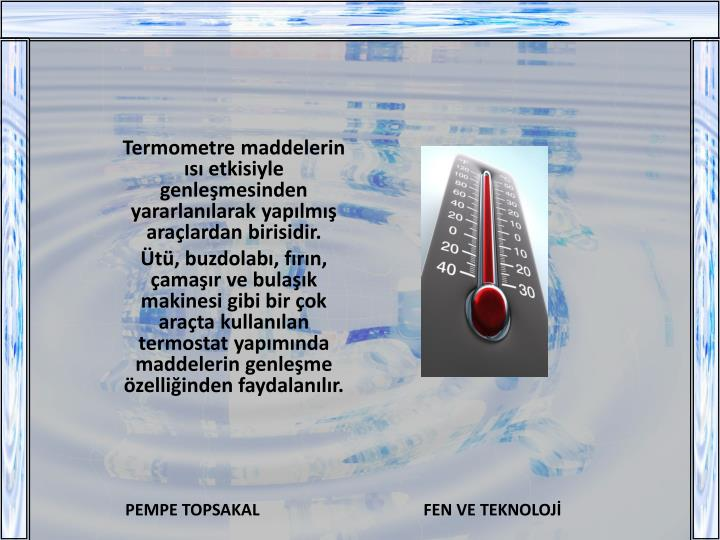 Termometre maddelerin ısı etkisiyle genleşmesinden yararlanılarak yapılmış araçlardan birisidir.