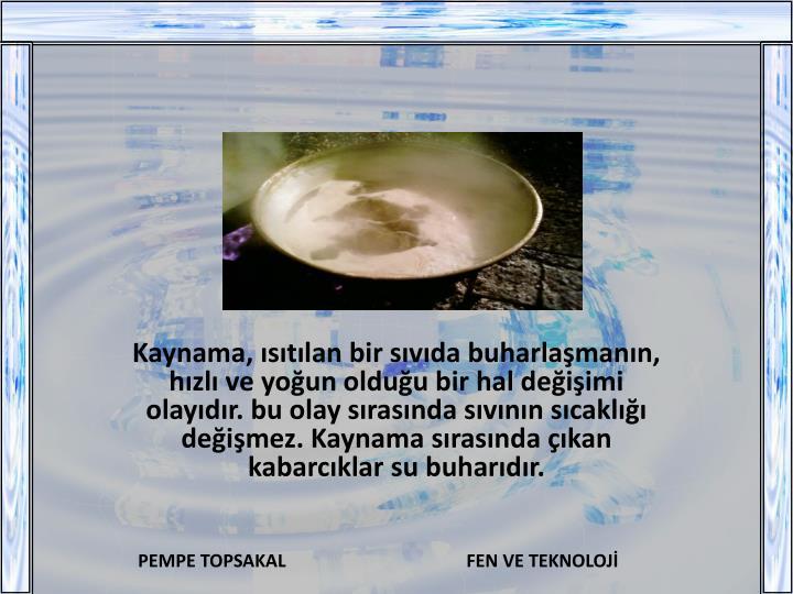 Kaynama, ısıtılan bir sıvıda buharlaşmanın, hızlı ve yoğun olduğu bir hal değişimi olayıdır. bu olay sırasında sıvının sıcaklığı değişmez. Kaynama sırasında çıkan kabarcıklar su buharıdır.
