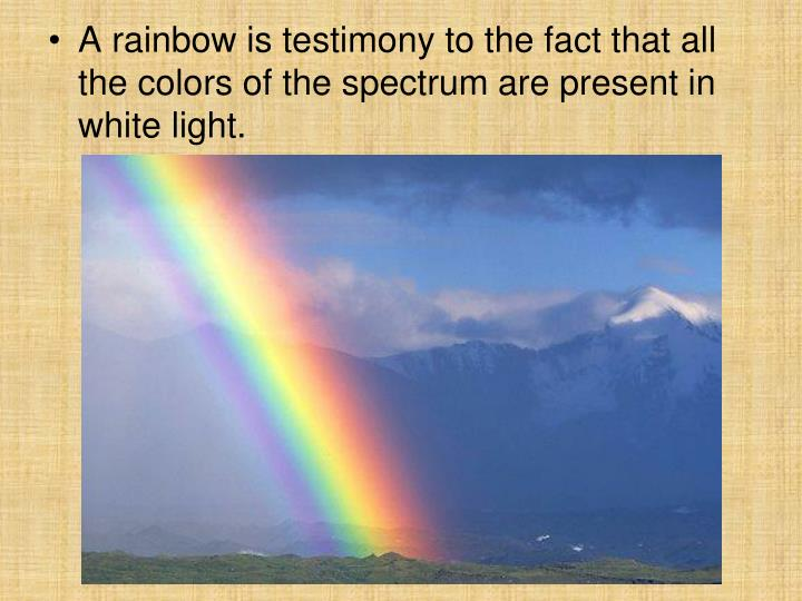 A rainbow is testimony to the fact that all the colors of the spectrum are present in white light.