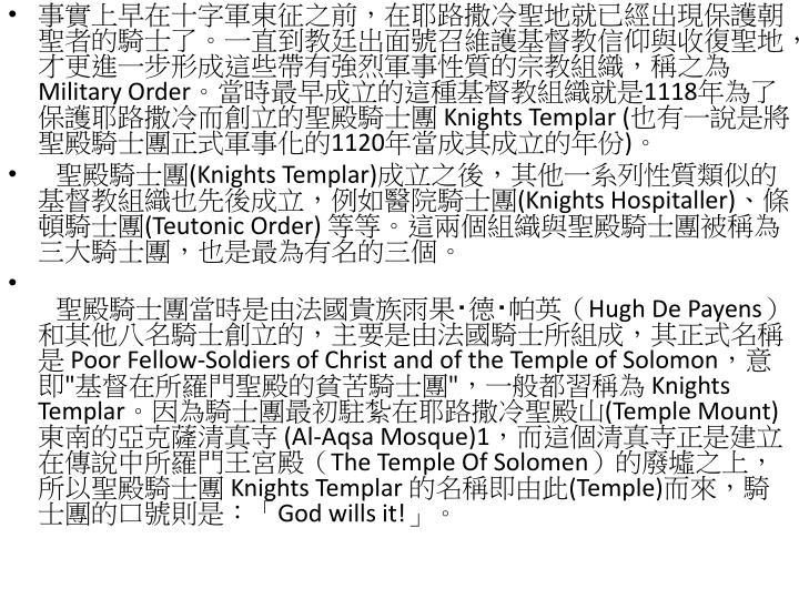 事實上早在十字軍東征之前,在耶路撒冷聖地就已經出現保護朝聖者的騎士了。一直到教廷出面號召維護基督教信仰與收復聖地,才更進一步形成這些帶有強烈軍事性質的宗教組織,稱之為