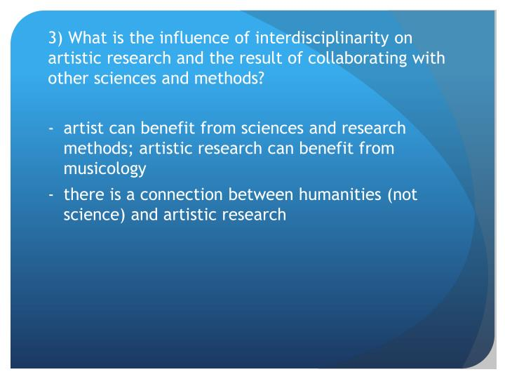 3) What is the influence of interdisciplinarity on artistic research and the result of collaborating with other sciences and methods?