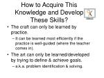 how to acquire this knowledge and develop these skills