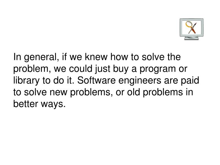 In general, if we knew how to solve the problem, we could just buy a program or library to do it. Software engineers are paid to solve new problems, or old problems in better ways.