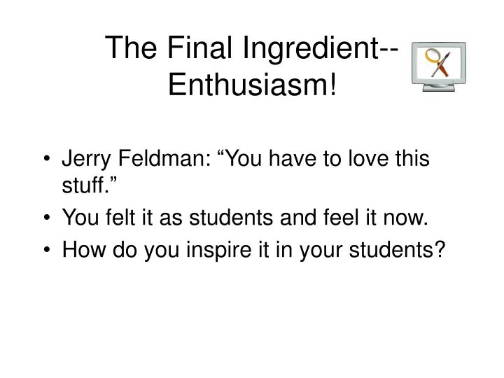 The Final Ingredient-- Enthusiasm!