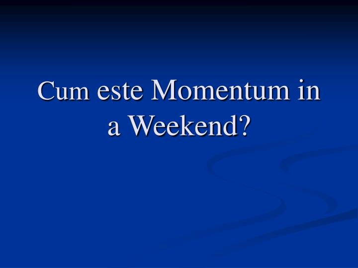 Cum este momentum in a weekend