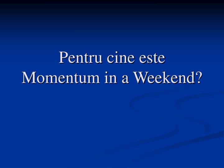 Pentru cine este Momentum in a Weekend?