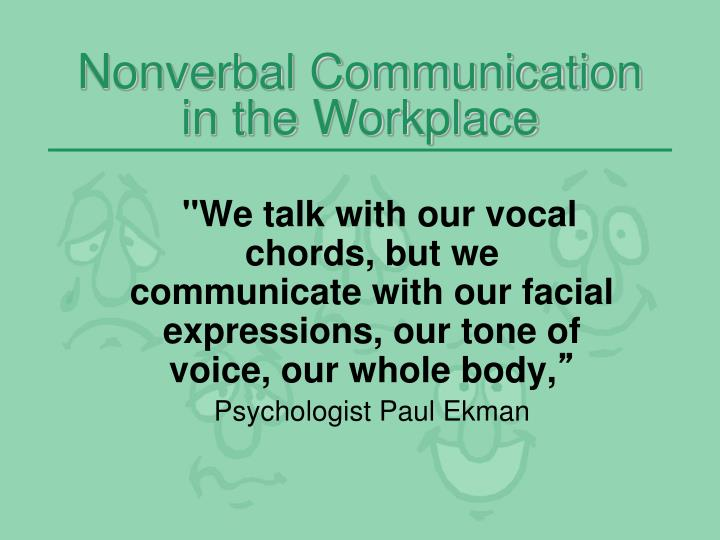 """""""We talk with our vocal chords, but we communicate with our facial expressions, our tone of voice, our whole body,"""