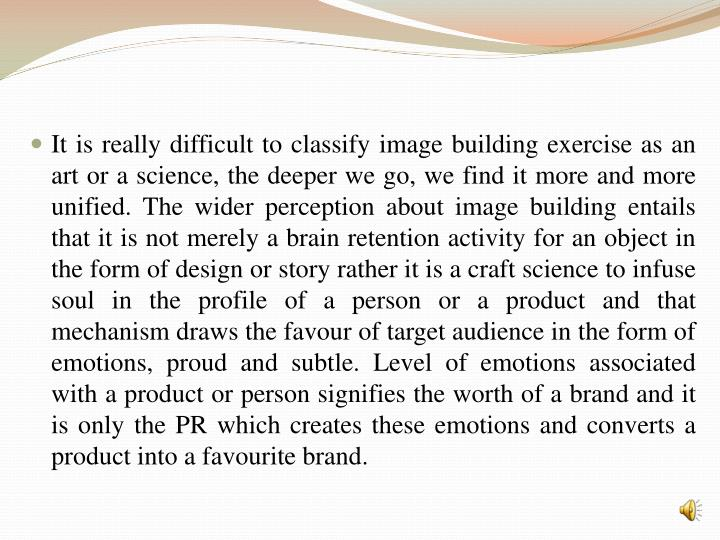 It is really difficult to classify image building exercise as an art or a science, the deeper we go, we find it more and more unified. The wider perception about image building entails that it is not merely a brain retention activity for an object in the form of design or story rather it is a craft science to infuse soul in the profile of a person or a product and that mechanism draws the favour of target audience in the form of emotions, proud and subtle. Level of emotions associated with a product or person signifies the worth of a brand and it is only the PR which creates these emotions and converts a product into a favourite brand.