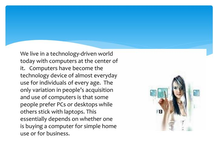 We live in a technology-driven world today with computers at the center of it.