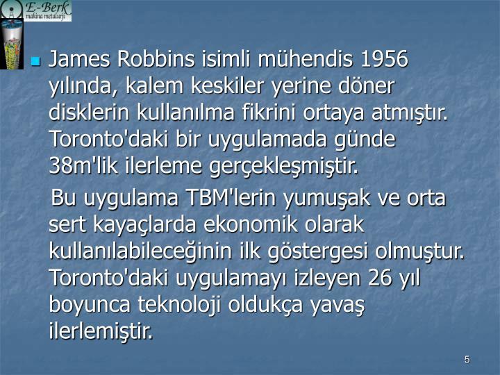James Robbins isimli mühendis 1956 yılında, kalem keskiler yerine döner disklerin kullanılma fikrini ortaya atmıştır. Toronto'daki bir uygulamada günde 38m'lik ilerleme gerçekleşmiştir.