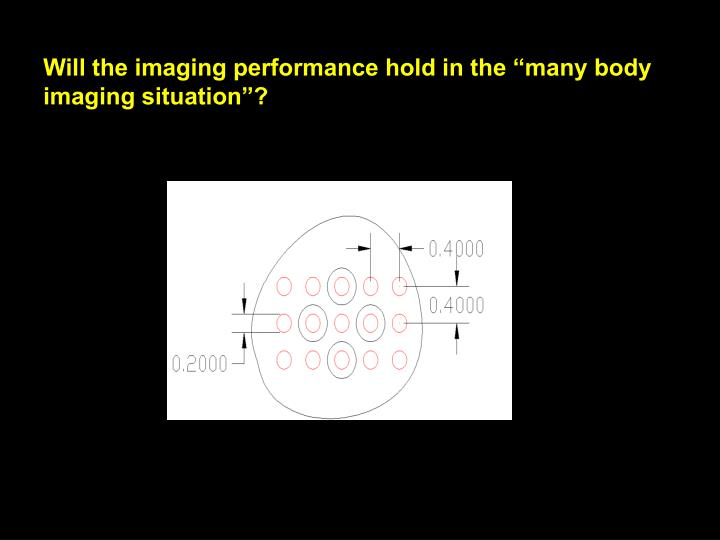 "Will the imaging performance hold in the ""many body imaging situation""?"