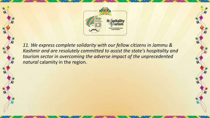 11. We express complete solidarity with our fellow citizens in Jammu & Kashmir and are resolutely committed to assist the state's hospitality and tourism sector in overcoming the adverse impact of the unprecedented natural
