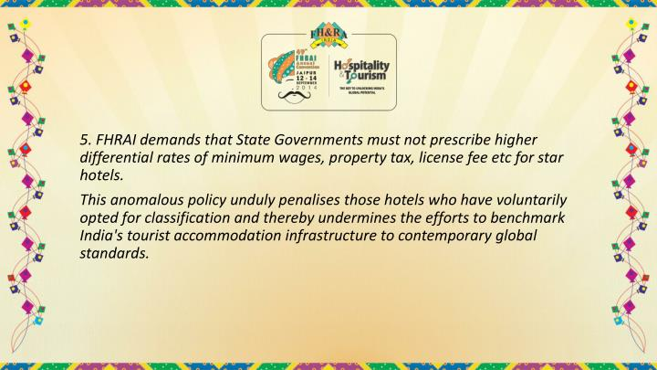 5. FHRAI demands that State Governments must not prescribe higher differential rates of minimum wages, property tax, license fee etc for star hotels.