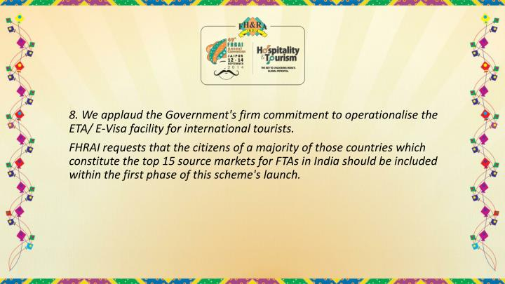 8. We applaud the Government's firm commitment to operationalise the ETA/ E-Visa facility for international tourists.