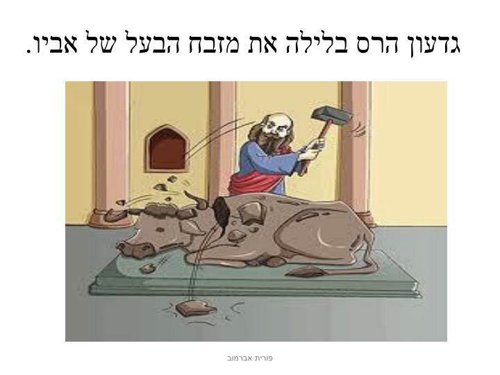 גדעון הרס בלילה את מזבח הבעל של אביו.