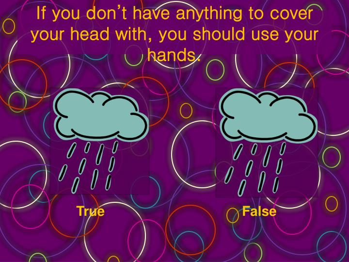 If you don't have anything to cover your head with, you should use your hands.