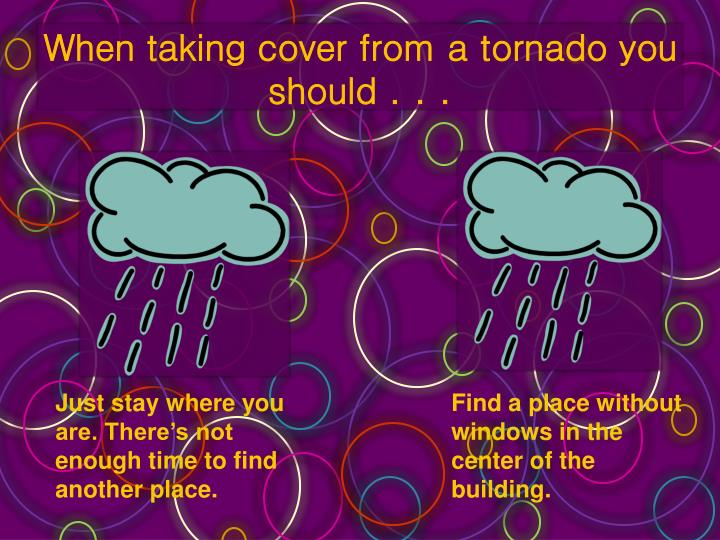 When taking cover from a tornado you should . . .