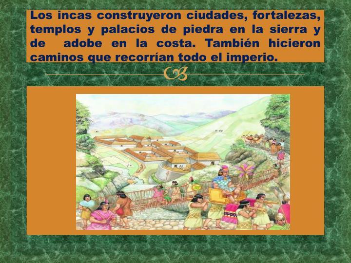 Los incas construyeron ciudades, fortalezas, templos y palacios de piedra en la sierra y de  adobe en la costa. También hicieron caminos que recorrían todo el imperio.