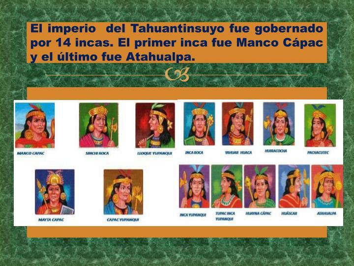 El imperio  del Tahuantinsuyo fue gobernado por 14 incas. El primer inca fue Manco Cápac y el último fue Atahualpa.