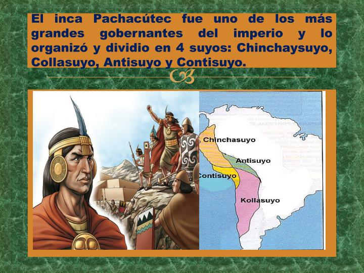 El inca Pachacútec fue uno de los más grandes gobernantes del imperio y lo organizó y dividio en 4 suyos: Chinchaysuyo, Collasuyo, Antisuyo y Contisuyo.