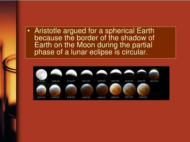 Aristotle argued for a spherical Earth because the border of the shadow of Earth on the Moon during the partial phase of a lunar eclipse is circular.