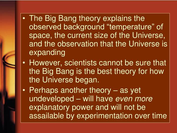 "The Big Bang theory explains the observed background ""temperature"" of space, the current size of the Universe, and the observation that the Universe is expanding"