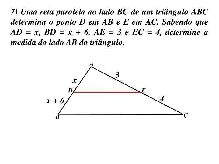 7) Uma reta paralela ao lado BC de um triângulo ABC determina o ponto D em AB e E em AC. Sabendo que AD = x, BD = x + 6, AE = 3 e EC = 4, determine a medida do lado AB do triângulo.