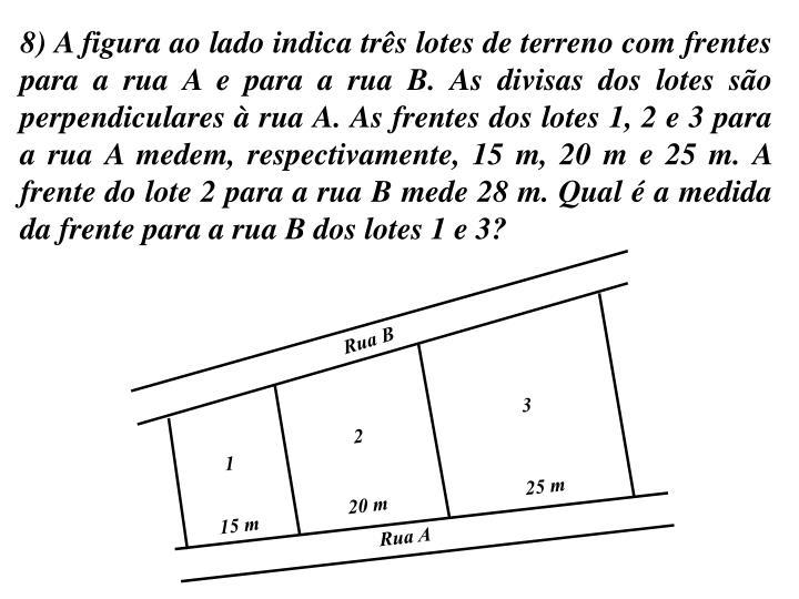 8) A figura ao lado indica três lotes de terreno com frentes para a rua A e para a rua B. As divisas dos lotes são perpendiculares à rua A. As frentes dos lotes 1, 2 e 3 para a rua A medem, respectivamente, 15 m, 20 m e 25 m. A frente do lote 2 para a rua B mede 28 m. Qual é a medida da frente para a rua B dos lotes 1 e 3?