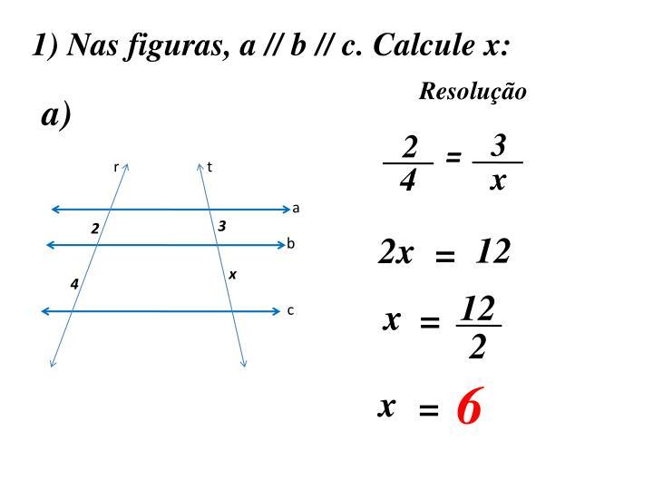 1) Nas figuras, a // b // c. Calcule x:
