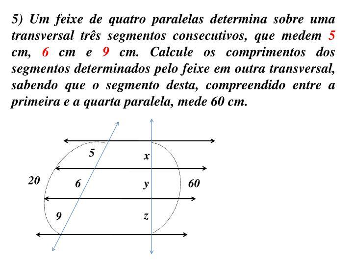 5) Um feixe de quatro paralelas determina sobre uma transversal três segmentos consecutivos, que medem