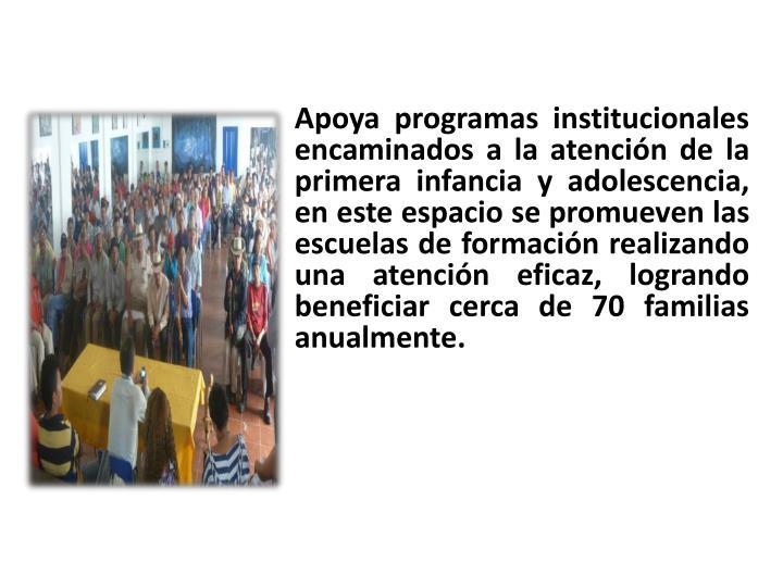 Apoya programas institucionales encaminados a la atención de la primera infancia y adolescencia, en este espacio se promueven las escuelas de formación realizando una atención eficaz, logrando
