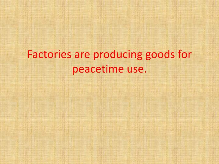 Factories are producing goods for peacetime use