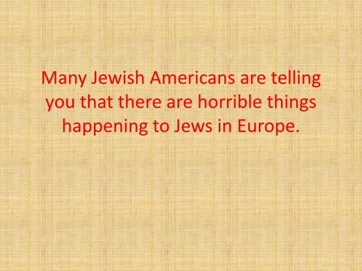 Many Jewish Americans are telling you that there are horrible things happening to Jews in Europe.