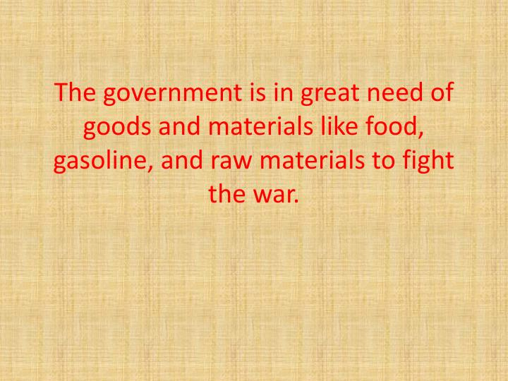 The government is in great need of goods and materials like food, gasoline, and raw materials to fig...