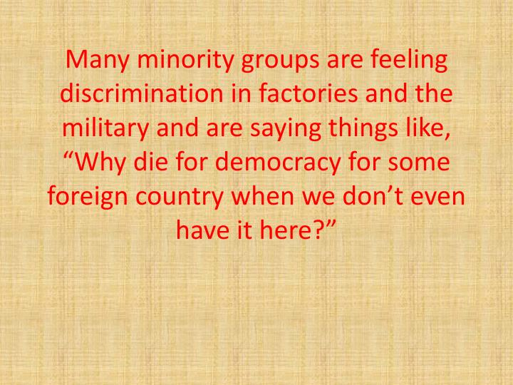 "Many minority groups are feeling discrimination in factories and the military and are saying things like, ""Why die for democracy for some foreign country when we don't even have it here?"""