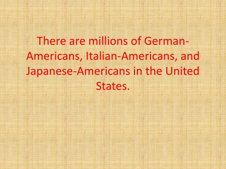 There are millions of German-Americans, Italian-Americans, and Japanese-Americans in the United States.