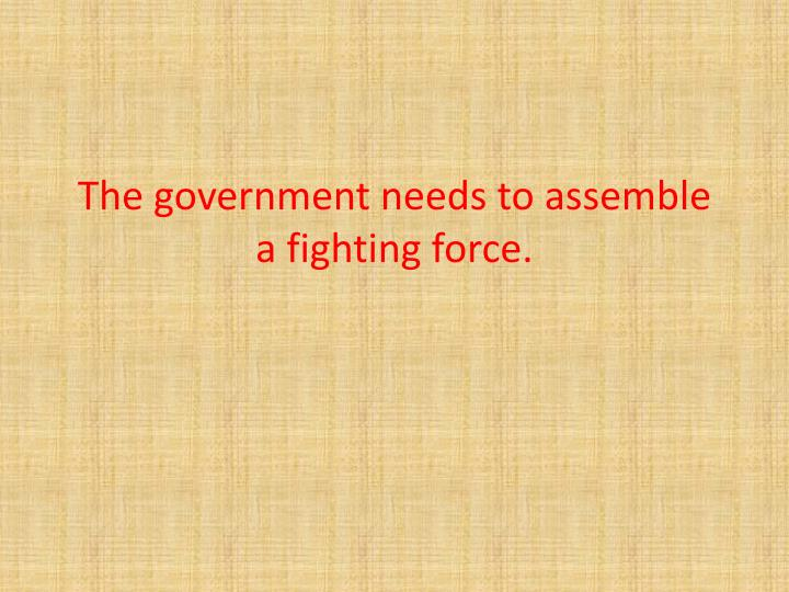 The government needs to assemble a fighting force.