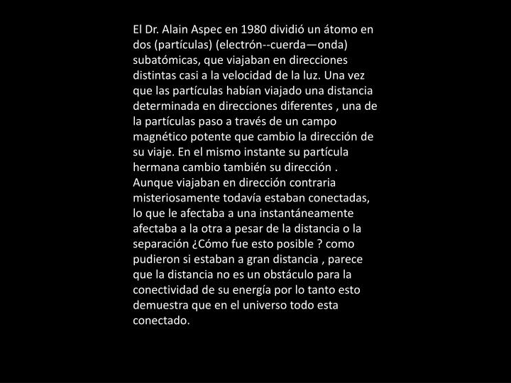 El Dr. Alain Aspec en 1980 dividió un átomo en dos (partículas) (electrón--cuerda—onda) subatómicas, que viajaban en direcciones distintas casi a la velocidad de la luz. Una vez que las partículas habían viajado una distancia determinada en direcciones diferentes , una de la partículas paso a través de un campo magnético potente que cambio la dirección de su viaje. En el mismo instante su partícula hermana cambio también su dirección . Aunque viajaban en dirección contraria misteriosamente todavía estaban conectadas, lo que le afectaba a una instantáneamente afectaba a la otra a pesar de la distancia o la separación ¿Cómo fue esto posible ? como pudieron si estaban a gran distancia , parece que la distancia no es un obstáculo para la conectividad de su energía por lo tanto esto demuestra que en el universo todo esta conectado.