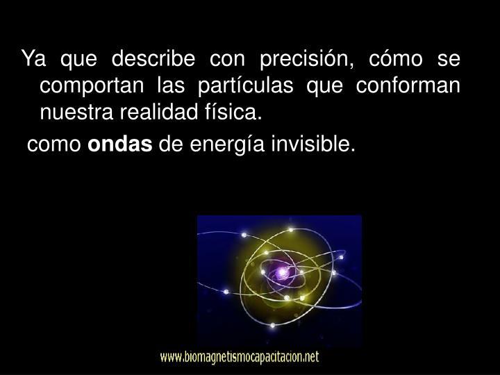 Ya que describe con precisión, cómo se comportan las partículas que conforman nuestra realidad física.