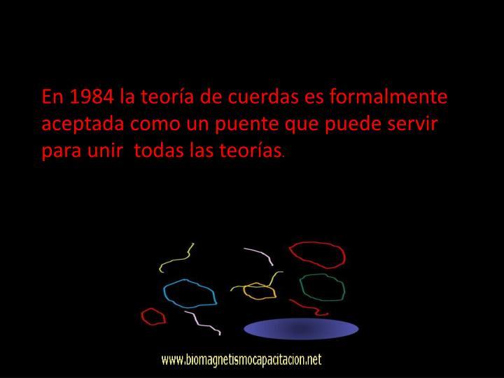 En 1984 la teoría de cuerdas es formalmente aceptada como un puente que puede servir para unir  todas las teorías